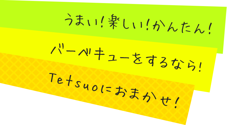 うまい!楽しい!かんたん!バーベキューをするなら!Tetsuoにおまかせ!
